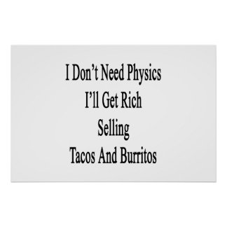 I Don't Need Physics I'll Get Rich Selling Tacos A Poster