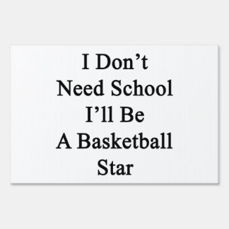 I Don't Need School I'll Be A Basketball Star Yard Signs