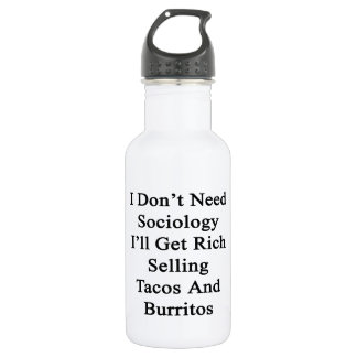 I Don't Need Sociology I'll Get Rich Selling Tacos 18oz Water Bottle