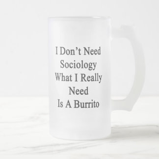 I Don't Need Sociology What I Really Need Is A Bur 16 Oz Frosted Glass Beer Mug