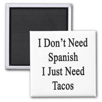 I Don't Need Spanish I Just Need Tacos Fridge Magnets