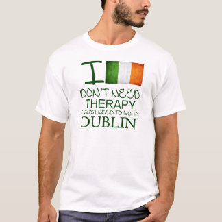 I Don't Need Therapy I Just Need To Go To Dublin T-Shirt