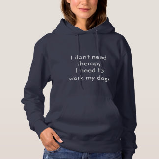 I don't need therapy. I need to work my dogs Hoodie