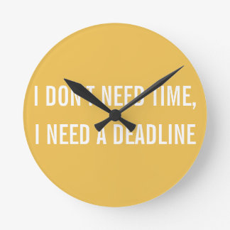 I don't need time..need a deadline. round clock