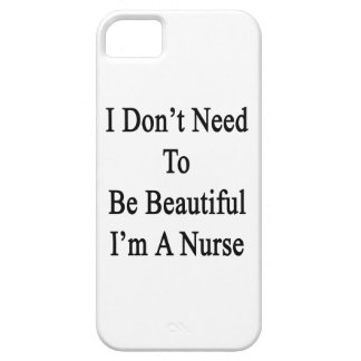 I Don't Need To Be Beautiful I'm A Nurse iPhone 5 Cover