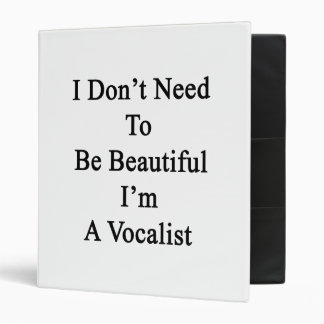 I Don't Need To Be Beautiful I'm A Vocalist 3 Ring Binder
