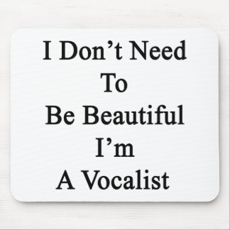 I Don't Need To Be Beautiful I'm A Vocalist Mouse Pad