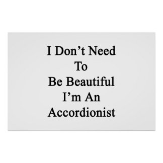 I Don't Need To Be Beautiful I'm An Accordionist Posters