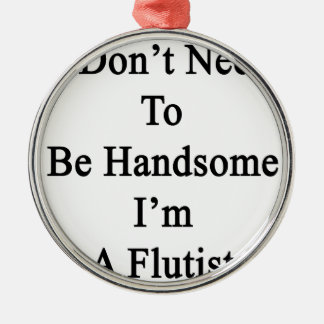 I Don't Need To Be Handsome I'm A Flutist Round Metal Christmas Ornament