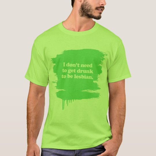 I don't need to get drunk T-Shirt