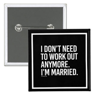 I don't need to work out anymore - I'm married -   Pinback Button