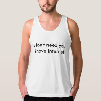 i don't need you, i have internet tank top