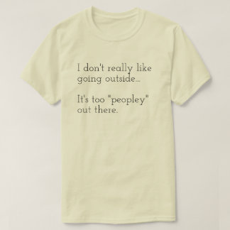 I don't really like going outside... It's too T-Shirt