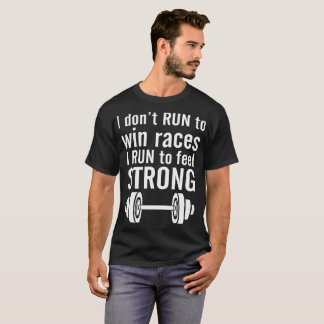 I Dont Run To Win Races I Run To Feel Strong T-Shirt