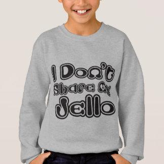I Don't Share My Jello Sweatshirt