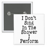 I Don't Sing In The Shower I Perform Pinback Buttons