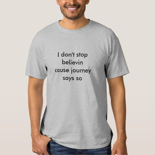 I don't stop believin cause journey says so tshirt