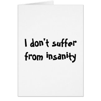 I don't suffer from insanity-greeting cards