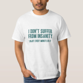 I don't suffer from insanity. I enjoy every minute T-Shirt
