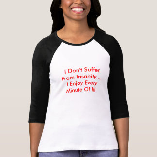 I Don't Suffer  From Insanity... I Enjoy Every... T-Shirt