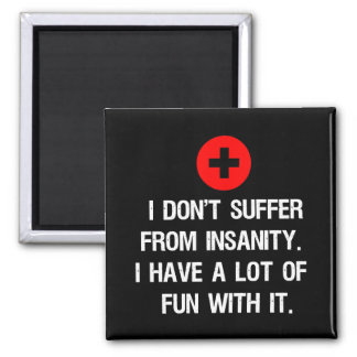 I don't suffer from insanity. I have a lot of... Magnets