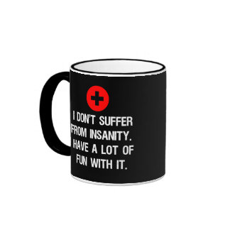 I don't suffer from insanity. I have a lot of... Mugs