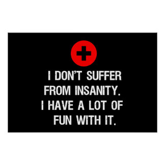 I don't suffer from insanity. I have a lot of... Posters
