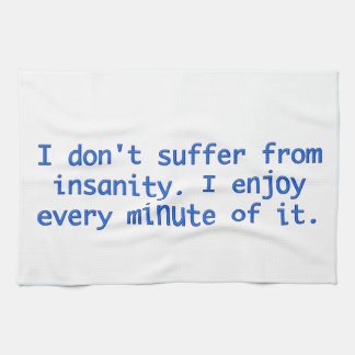 I don't suffer from insanity. kitchen towel