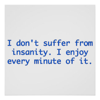 I don't suffer from insanity. print