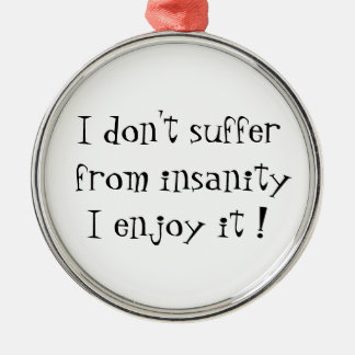 I don't suffer from insanity-prem round ornament