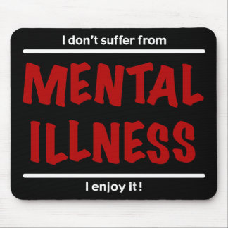 I don't suffer from Mental Illness, I enjoy it! Mouse Pad