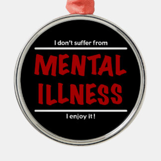 I don't suffer from Mental Illness, I enjoy it! Round Metal Christmas Ornament