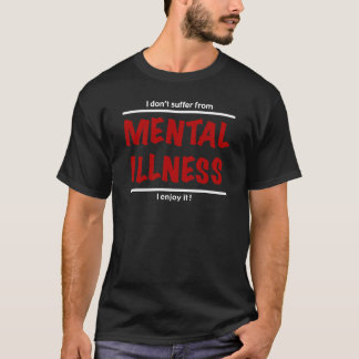 I don't suffer from Mental Illness, I enjoy it! T-Shirt