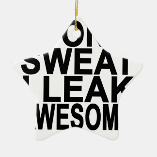 I Don't Sweat Leak Awesome T-Shirts.png Ceramic Ornament