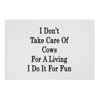 I Don't Take Care Of Cows For A Living I Do It For Poster