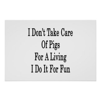 I Don't Take Care Of Pigs For A Living I Do It For Poster