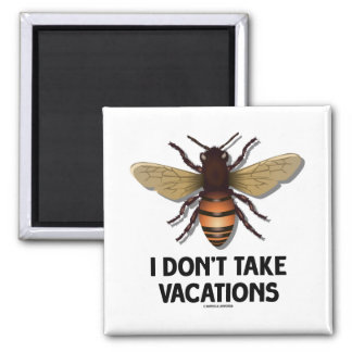 I Don't Take Vacations (Bee) 2 Inch Square Magnet