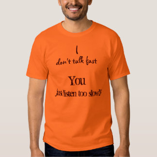 I, don't talk fast, just listen too slowly, You Tee Shirt