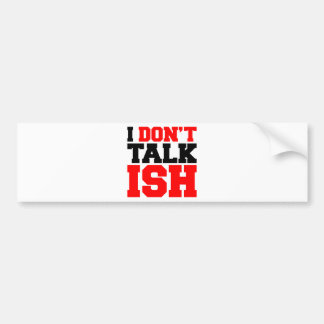 I Don't Talk ISH Bumper Stickers
