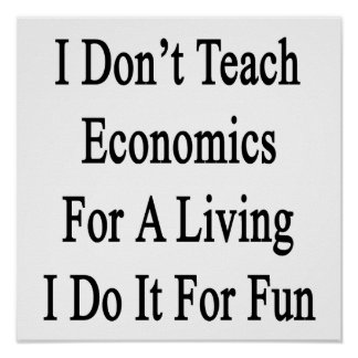I Don't Teach Economics For A Living I Do It For F Poster