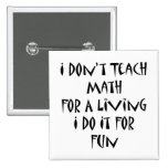 I Don't Teach Math For A Living I Do It For Fun Button