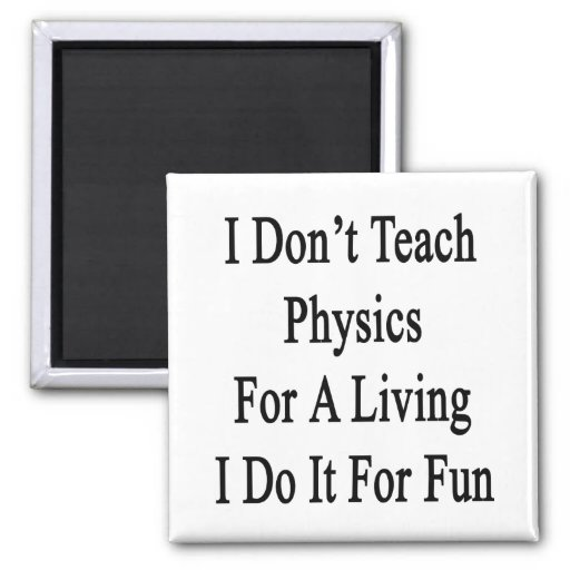 I Don't Teach Physics For A Living I Do It For Fun Magnet