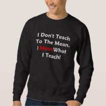 I Don't Teach To The Mean. I Mean What I Teach! dk Sweatshirt