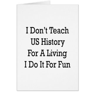 i dont teach us history for a living i do it for f greeting card
