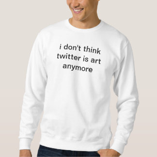 i don't think twitter is art anymore sweatshirt