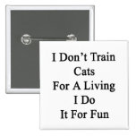 I Don't Train Cats For A Living I Do It For Fun Button