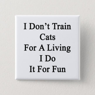 I Don't Train Cats For A Living I Do It For Fun Pinback Button