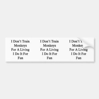 I Don't Train Monkeys For A Living I Do It For Fun Car Bumper Sticker
