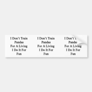 I Don't Train Pandas For A Living I Do It For Fun. Car Bumper Sticker