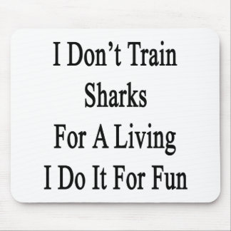 I Don't Train Sharks For A Living I Do It For Fun. Mouse Pad